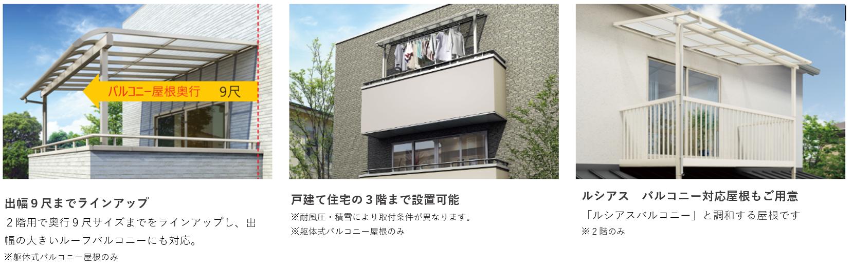 出幅9尺までラインナップ 2階用で奥行9尺サイズまでをラインアップし、出幅の大きいルーフバルコニーにも対応。※躯体式バルコニー屋根のみ 戸建て住宅の3階まで設置可能 ※耐風圧・積雪により取付条件が異なります。※躯体式バルコニー屋根のみ ルシアス バルコニー対応屋根もご用意 「ルシアスバルコニー」と調和する屋根です。※2階のみ