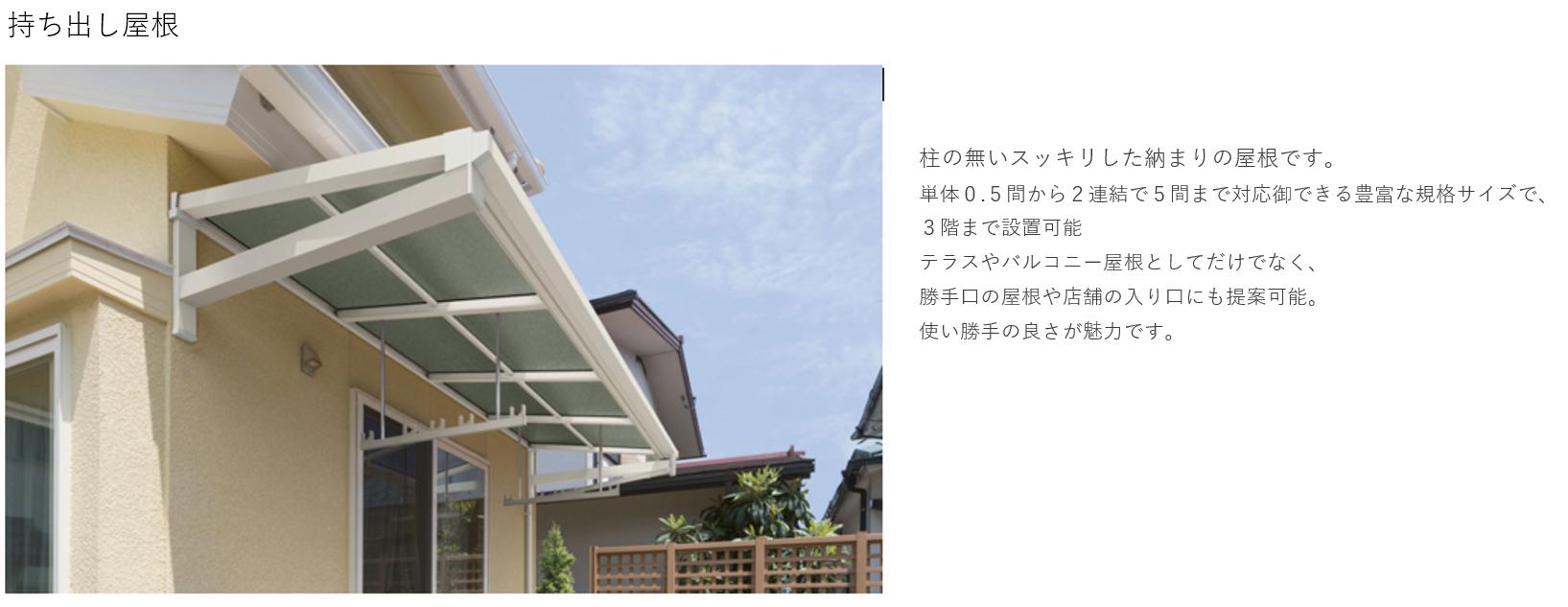 持ち出し屋根 柱の無いスッキリした納まりの屋根です。単体0.5間から2連結で5間まで対応御できる豊富なサイズで、3階まで設置可能。テラスやバルコニー屋根としてだけだはなく、勝手口の屋根の入り口にも提案可能。使いが手の良さが魅力です。