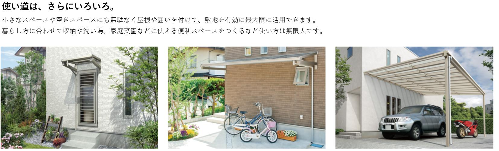 使い道は、さらにいろいろ。 小さいスペースや空きスペースにも無駄なく屋根や囲いを付けて、敷地を有効に最大限に活用できます。暮らし方に合わせて収納や洗い場、家庭菜園などにも使える便利スペースをつくるなど使い方は無限大です。