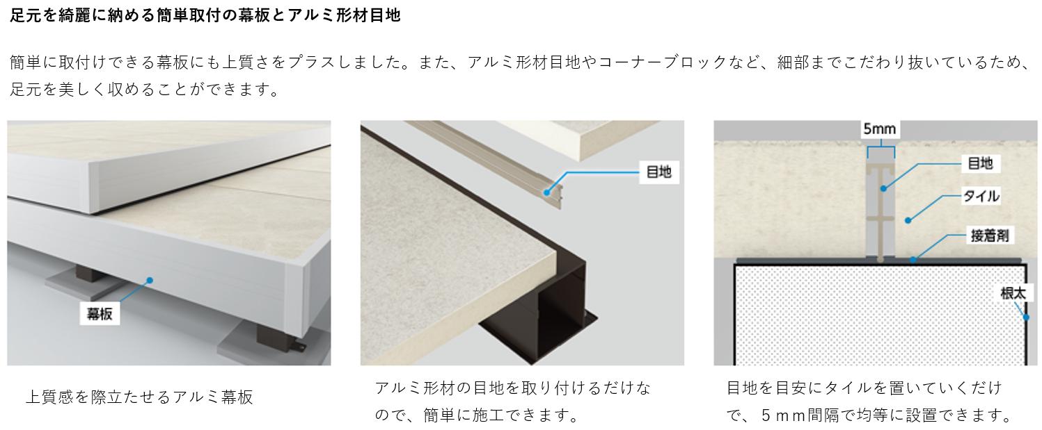 足元を綺麗に納める簡単取付の幕板とアルミ形材目地 簡単に取付けできる幕板にも上質さをプラスしました。また、アルミ形材目地やコーナーブロックなど、細部までこだわり抜いているため、足元を美しく収めることができます。 上質感を際立たせるアルミ幕板 アルミ形材の目地を取り付けるだけなので、簡単に施工できます。 目地を目安にタイルをおいていくだけで、5mm間隔で均等に設置できます。