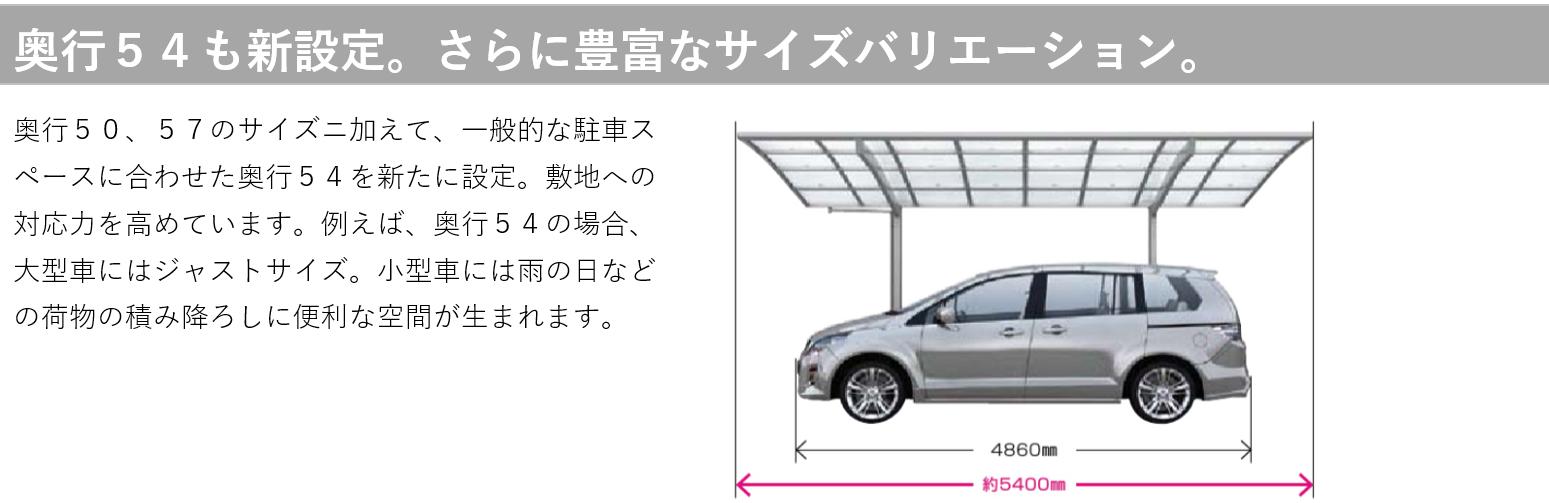 奥行54も新設定。さらに豊富なサイズバリエーション。 奥行50、57のサイズに加えて、一般的な駐車スペースに合わせた奥行54を新たに設定。敷地への対応力を高めています。例えば、奥行54の場合、大型車にはジャストサイズ。小型車には雨の日などの荷物の積み降ろしに便利な空間が生まれます。