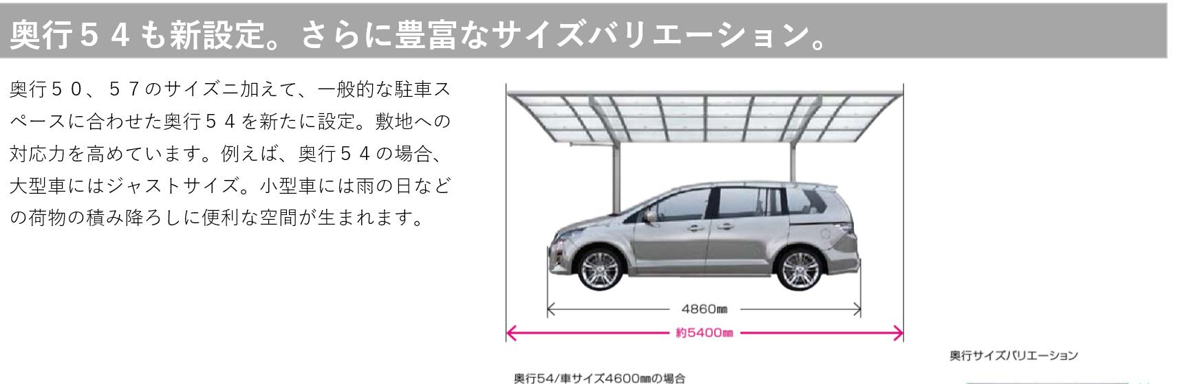 奥行54も新設定。さらに豊富なサイズバリエーション。 奥行50、57のサイズに加えて、一般な駐車スペースに合わせた奥行54を新たに設定。敷地への対応力を高めています。例えば、奥行54の場合、大型車にはジャストサイズ。小型車には雨の日など荷物の積み降ろしに便利な空間が生まれます。