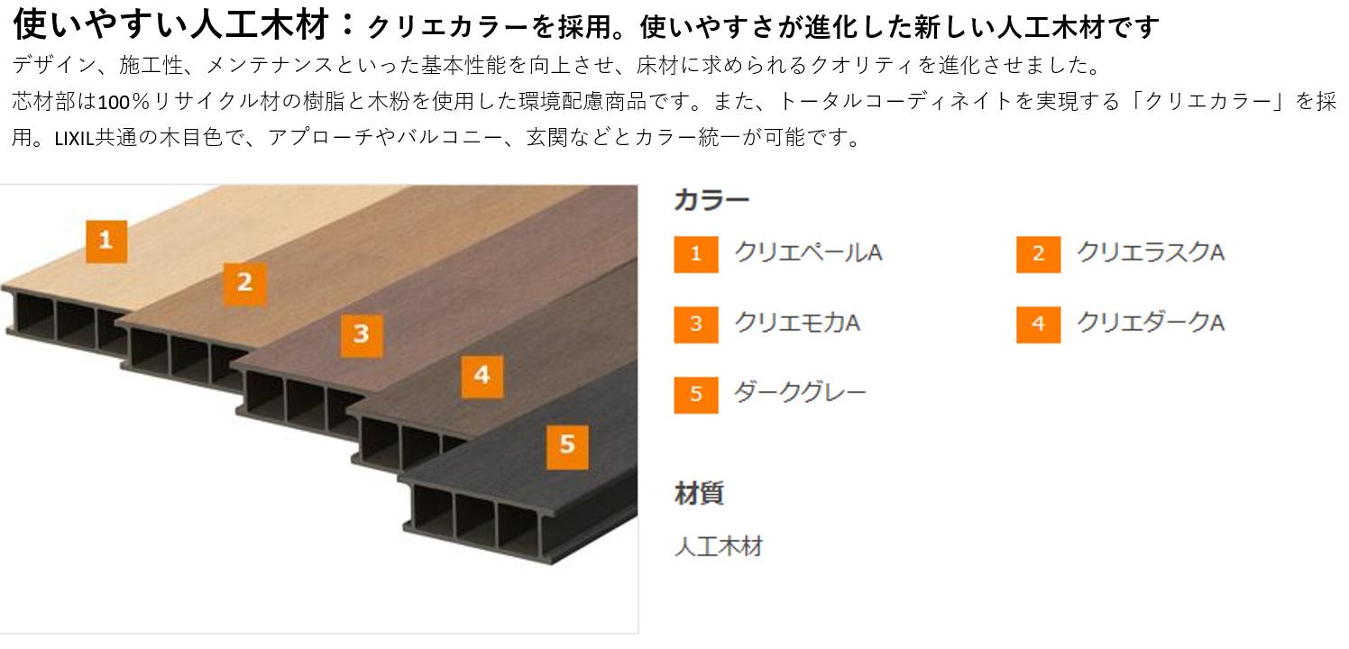 使いやすい人工木材:クリエカラーを採用。使いやすさが進化した新しい人工木材です。 デザイン、施工性、メンテナンスといった基本性能を向上させ、床材に求められるクオリティを進化させました。芯木材は100%リサイクル材の樹脂と木粉を使用した環境配慮商品です。また、トータルコーディネイトを実現する「クリエカラー」を採用。LIXIL共通の木目色で、アプローチやバルコニー、玄関などとカラー統一が可能です。 カラー 1 クリエペールA 2 クリエラスクA 3 クリエモカA 4 クリエダークA 5 ダークグレー 材質 人工木材