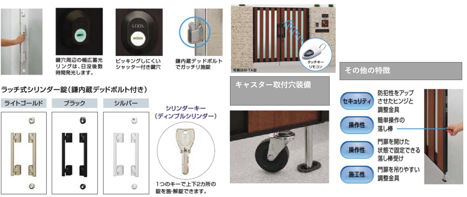 プッシュブルPU錠 長い把手が、さまざまな身長の方に使いやすいユニバーサルデザインの把手です。上下2ヵ所の施錠でセキュリティに配慮しています。親子仕様には掛け扉にのみ把手が付きます。 鍵穴周辺の幅広蓄光リングは、日没後数時間発行します。 ピッキングしにくいシャッター付き鍵穴 鎌内蔵デッドボルトでガッチリ施錠 ラッチ式シリンダー錠(鎌内蔵デッドボルト付き) ライトゴールド ブラック シルバー シリンダーキー(ディンプルシリンダー) 1つのキーで上下2ヵ所のカギを施・解錠できます。 親子仕様も含めた全タイプにタッチ&ノータッチキー門扉が対応 タッチキーリモコンを携帯して門扉に近づくだけで開錠、門扉から離れると自動的に施錠します(配線式のみ)。雨の日や荷物が多い時には便利な機能です。 キャスター取付穴装備 その他の特徴 セキュリティ 防犯性をアップあせたヒンジと調整金具 操作性 簡単操作の落し棒 操作性 門扉を開けた状態で固定できる落し棒受け 施工性 門扉を吊りやすい調整金具