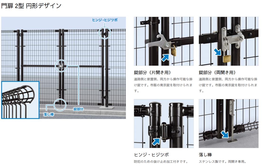 商品特徴 門扉 2型 円形デザイン 錠部分(片開き用) 道路側と家屋側、両方から操作可能な掛け錠です。市販の南京錠を取付けられます。 錠部分(両開き用) 道路側と家屋側、両方から操作可能な掛け錠です。市販の南京錠を取付けられます。 ヒンジ・ヒジツボ 防犯のための抜け止め加工付きです。 落し棒 ステンレス製です。両開き専用。