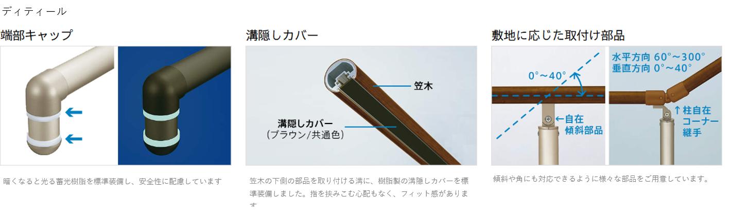 ディテール 端部キャップ 暗くなると光る蓄光樹脂を標準装備し、安全性に配慮しています 溝隠しカバー 笠木の下側の部品を取り付ける溝に、樹脂製の溝隠しカバーを標準装備しました。指を挟みこむ心配もなく、フィット感があります。 敷地に応じた取付け部品 傾斜や角にも対応できるように様々な部品をご用意しています。